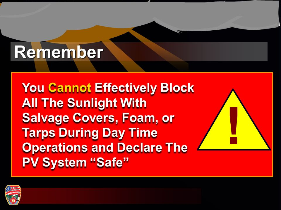 Remember ! You Cannot Effectively Block All The Sunlight With Salvage Covers, Foam, or Tarps During Day Time Operations and Declare The PV System Safe