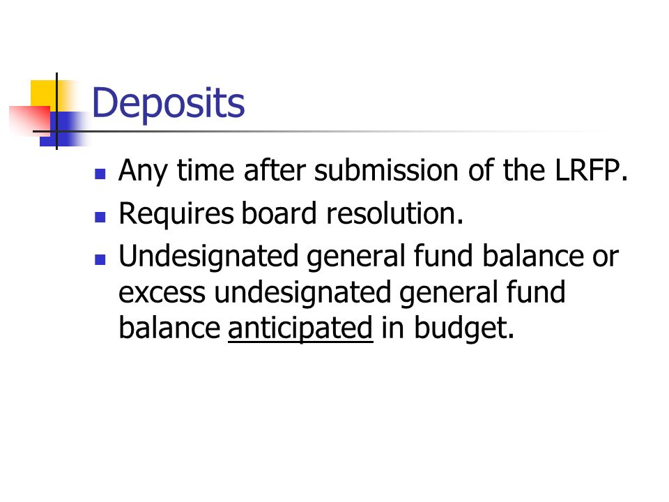 Deposits Any time after submission of the LRFP. Requires board resolution.