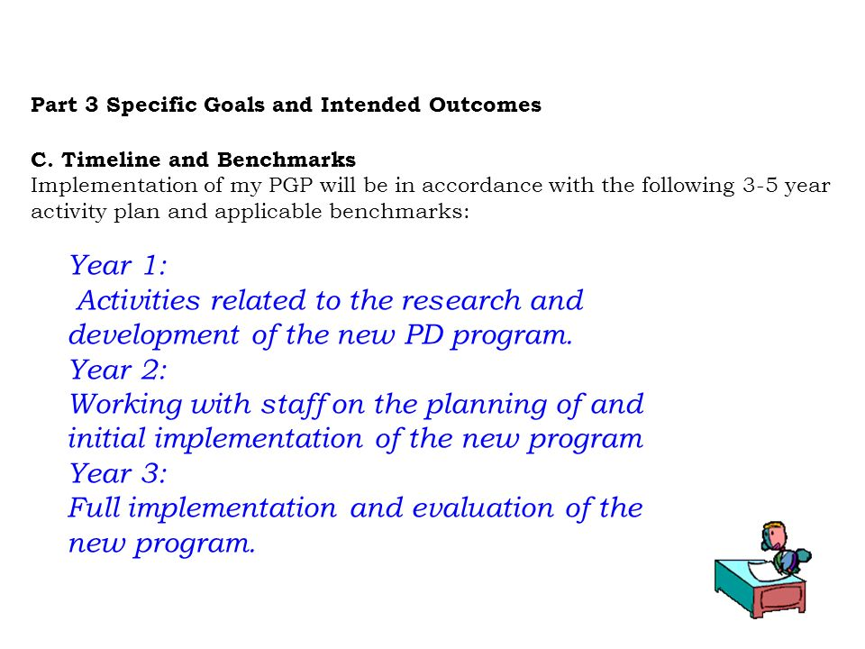 Part 3 Specific Goals and Intended Outcomes C. Timeline and Benchmarks Implementation of my PGP will be in accordance with the following 3-5 year acti