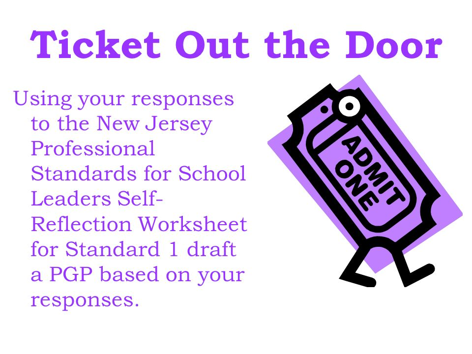 Ticket Out the Door Using your responses to the New Jersey Professional Standards for School Leaders Self- Reflection Worksheet for Standard 1 draft a