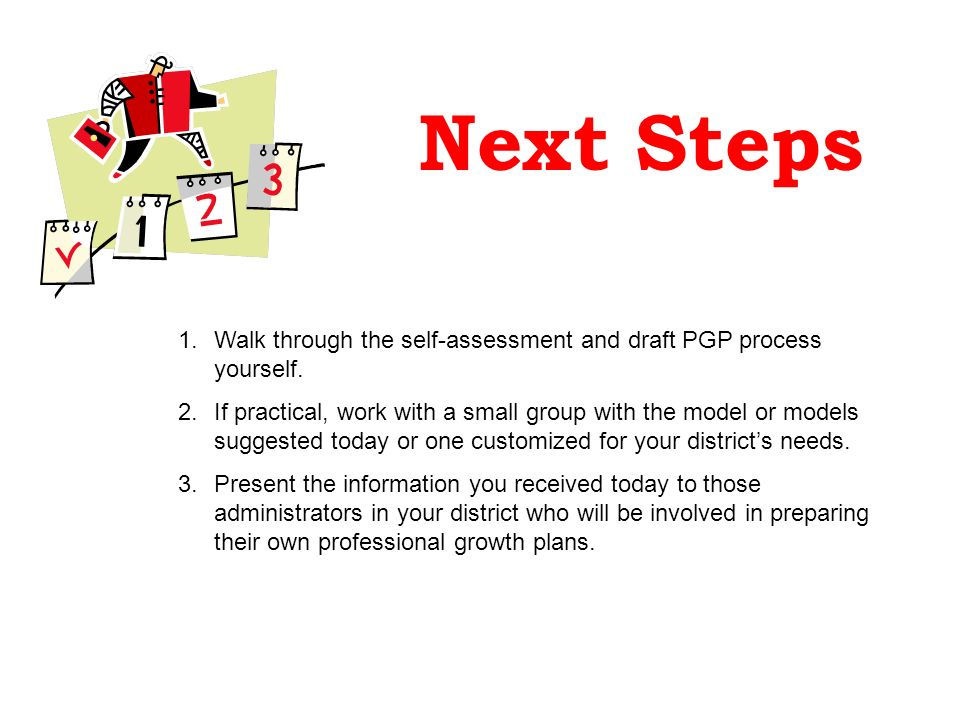 Next Steps 1.Walk through the self-assessment and draft PGP process yourself. 2.If practical, work with a small group with the model or models suggest