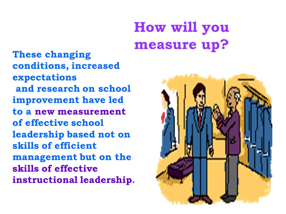 These changing conditions, increased expectations and research on school improvement have led to a new measurement of effective school leadership base
