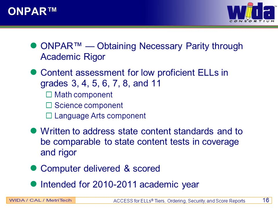 ACCESS for ELLs ® Tiers, Ordering, Security, and Score Reports 16 ONPAR ONPAR Obtaining Necessary Parity through Academic Rigor Content assessment for