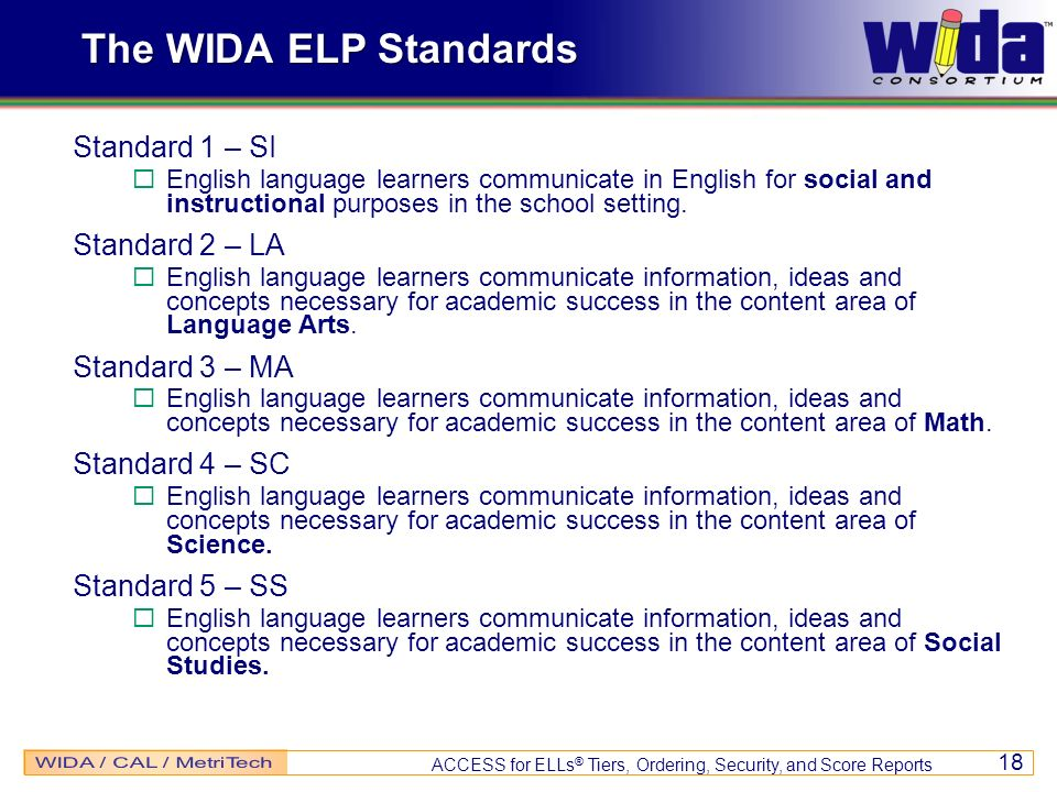 ACCESS for ELLs ® Tiers, Ordering, Security, and Score Reports 18 The WIDA ELP Standards Standard 1 – SI English language learners communicate in Engl