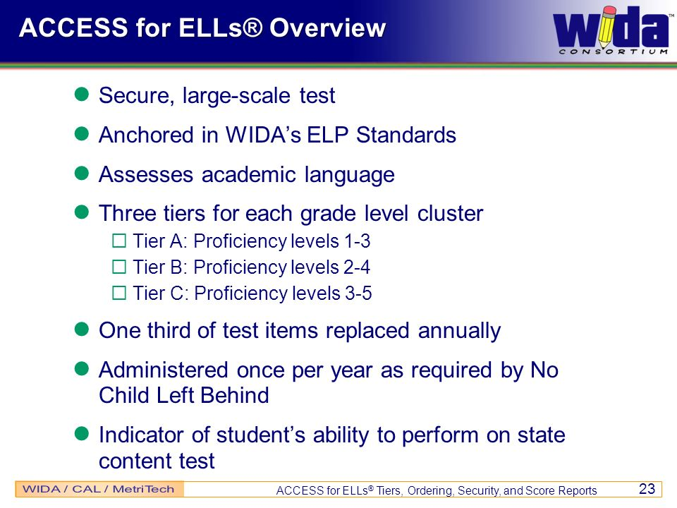 ACCESS for ELLs ® Tiers, Ordering, Security, and Score Reports 23 ACCESS for ELLs® Overview Secure, large-scale test Anchored in WIDAs ELP Standards A