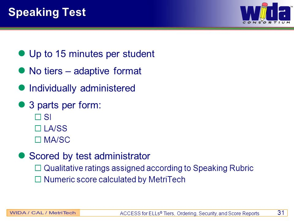 ACCESS for ELLs ® Tiers, Ordering, Security, and Score Reports 31 Speaking Test Up to 15 minutes per student No tiers – adaptive format Individually a
