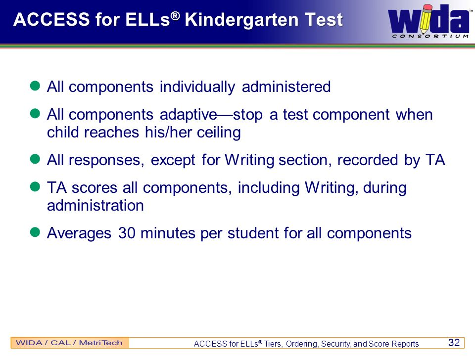 ACCESS for ELLs ® Tiers, Ordering, Security, and Score Reports 32 ACCESS for ELLs ® Kindergarten Test All components individually administered All com