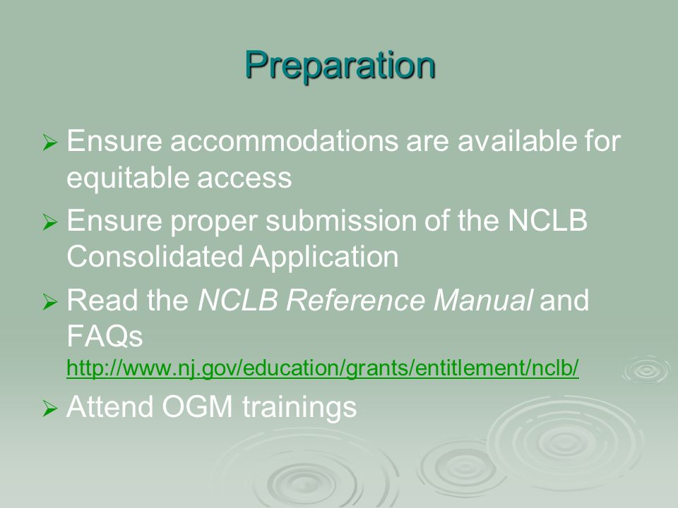 Preparation Ensure accommodations are available for equitable access Ensure proper submission of the NCLB Consolidated Application Read the NCLB Reference Manual and FAQs http://www.nj.gov/education/grants/entitlement/nclb/ http://www.nj.gov/education/grants/entitlement/nclb/ Attend OGM trainings