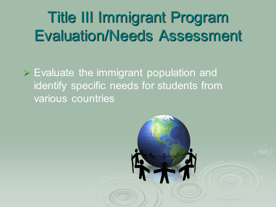 Title III Immigrant Program Evaluation/Needs Assessment Evaluate the immigrant population and identify specific needs for students from various countries