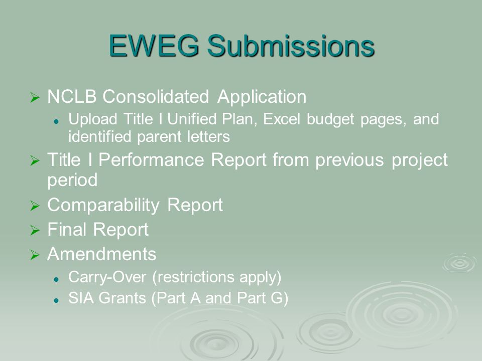 EWEG Submissions NCLB Consolidated Application Upload Title I Unified Plan, Excel budget pages, and identified parent letters Title I Performance Report from previous project period Comparability Report Final Report Amendments Carry-Over (restrictions apply) SIA Grants (Part A and Part G)