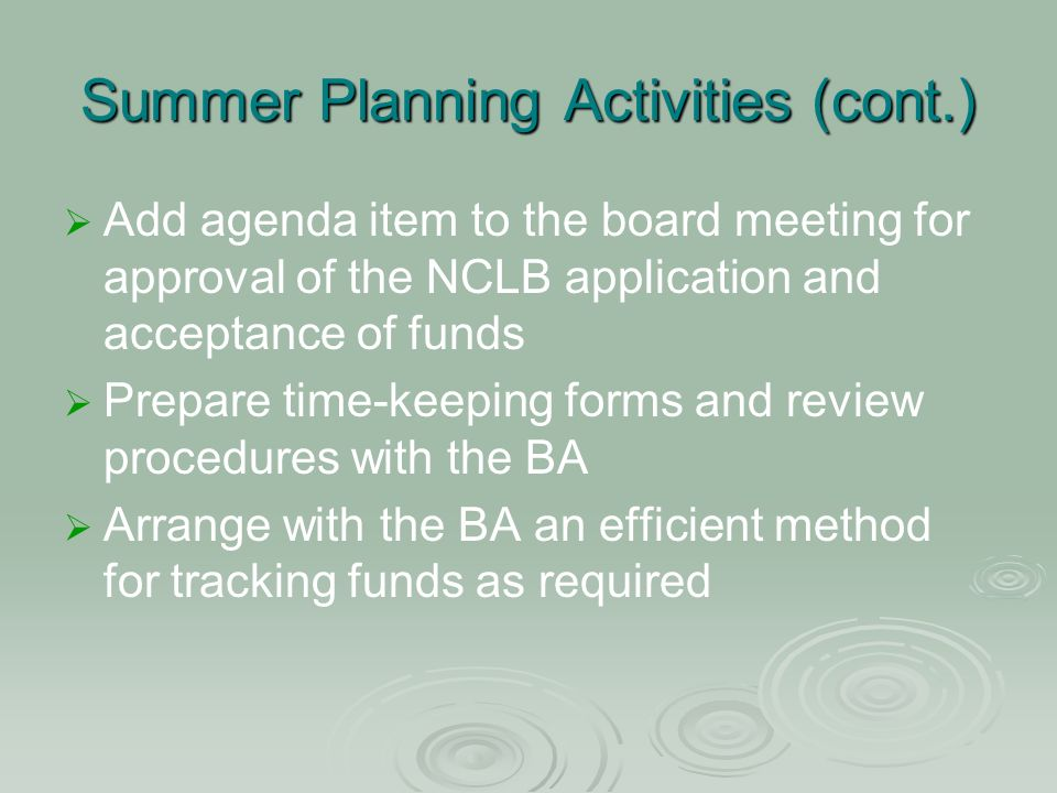 Summer Planning Activities (cont.) Add agenda item to the board meeting for approval of the NCLB application and acceptance of funds Prepare time-keeping forms and review procedures with the BA Arrange with the BA an efficient method for tracking funds as required