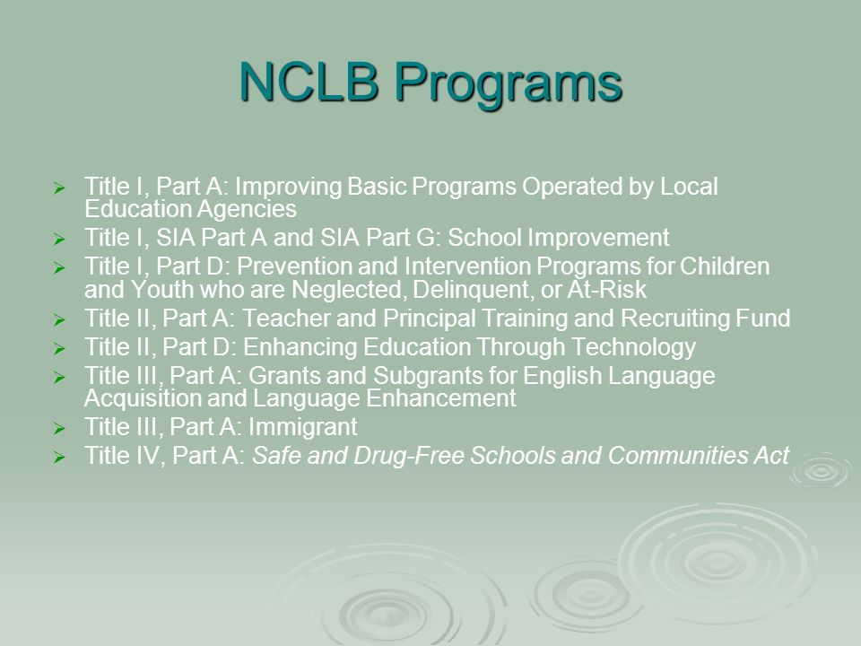 NCLB Programs Title I, Part A: Improving Basic Programs Operated by Local Education Agencies Title I, SIA Part A and SIA Part G: School Improvement Title I, Part D: Prevention and Intervention Programs for Children and Youth who are Neglected, Delinquent, or At-Risk Title II, Part A: Teacher and Principal Training and Recruiting Fund Title II, Part D: Enhancing Education Through Technology Title III, Part A: Grants and Subgrants for English Language Acquisition and Language Enhancement Title III, Part A: Immigrant Title IV, Part A: Safe and Drug-Free Schools and Communities Act