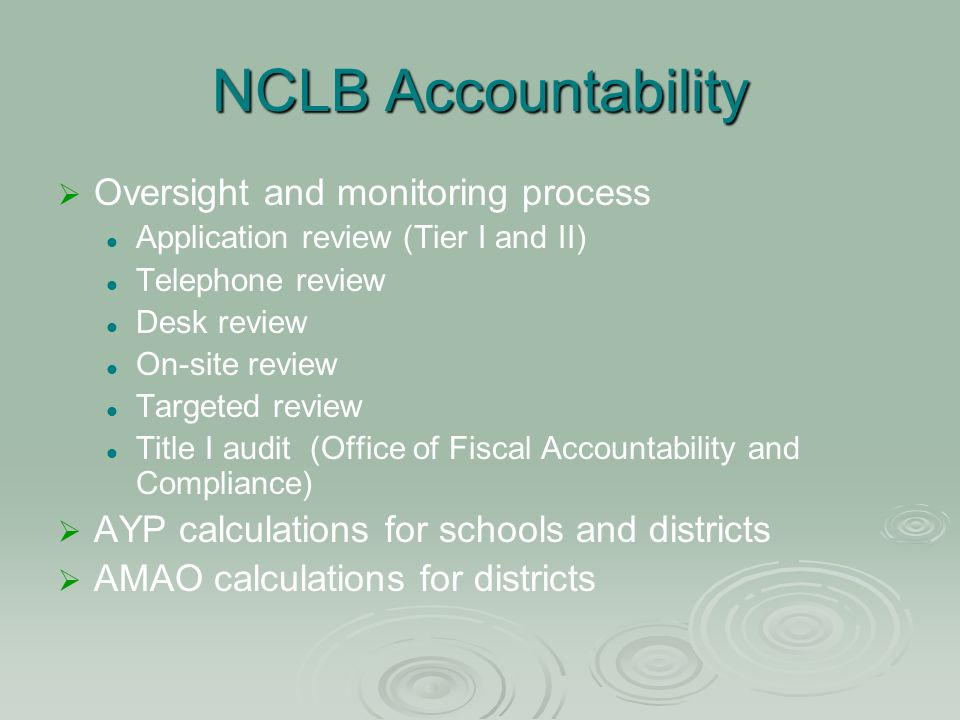 NCLB Accountability Oversight and monitoring process Application review (Tier I and II) Telephone review Desk review On-site review Targeted review Title I audit (Office of Fiscal Accountability and Compliance) AYP calculations for schools and districts AMAO calculations for districts