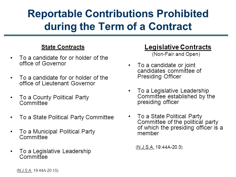 Reportable Contributions Prohibited during the Term of a Contract State Contracts To a candidate for or holder of the office of Governor To a candidate for or holder of the office of Lieutenant Governor To a County Political Party Committee To a State Political Party Committee To a Municipal Political Party Committee To a Legislative Leadership Committee (N.J.S.A.