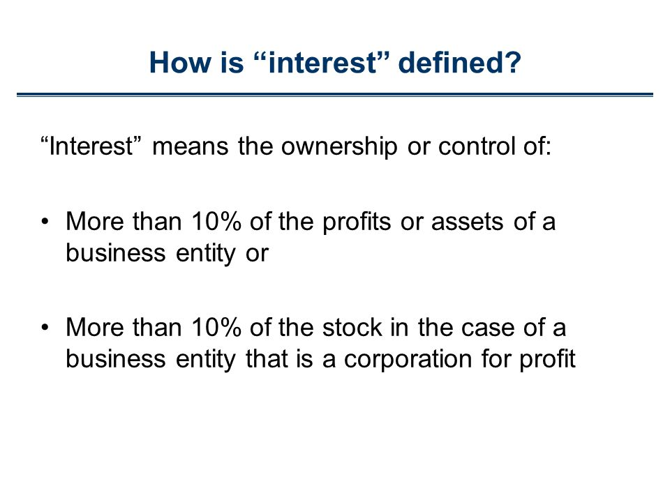 Interest means the ownership or control of: More than 10% of the profits or assets of a business entity or More than 10% of the stock in the case of a business entity that is a corporation for profit How is interest defined