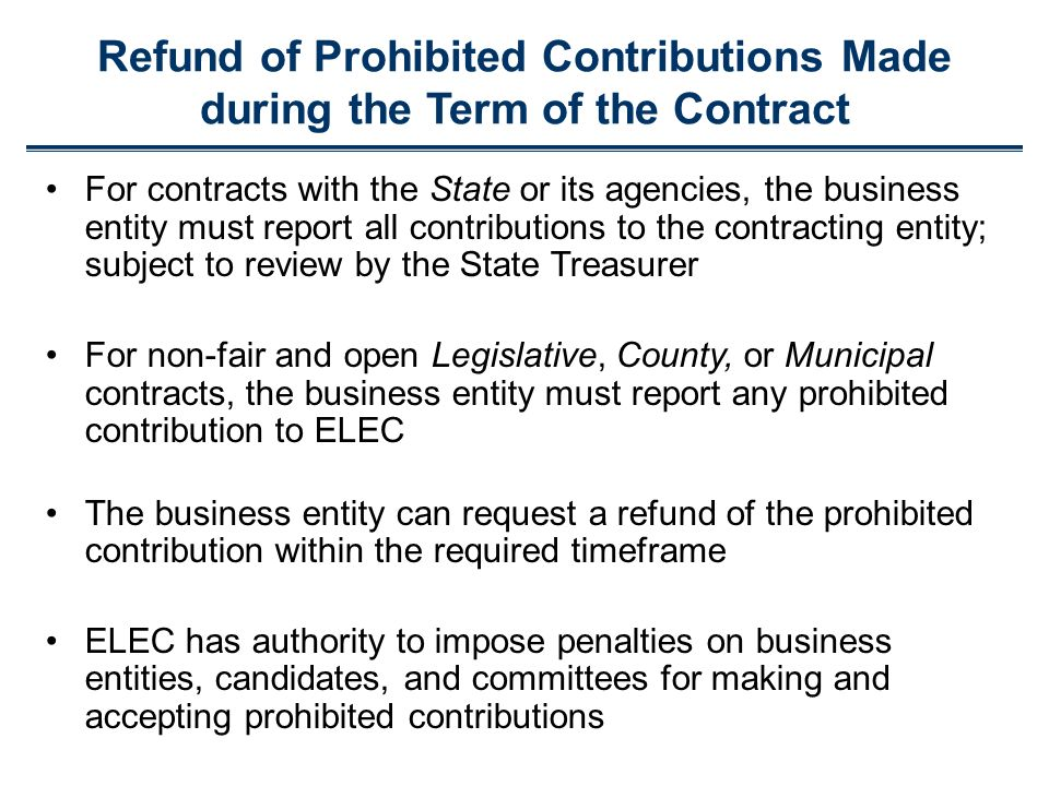 Refund of Prohibited Contributions Made during the Term of the Contract For contracts with the State or its agencies, the business entity must report all contributions to the contracting entity; subject to review by the State Treasurer For non-fair and open Legislative, County, or Municipal contracts, the business entity must report any prohibited contribution to ELEC The business entity can request a refund of the prohibited contribution within the required timeframe ELEC has authority to impose penalties on business entities, candidates, and committees for making and accepting prohibited contributions