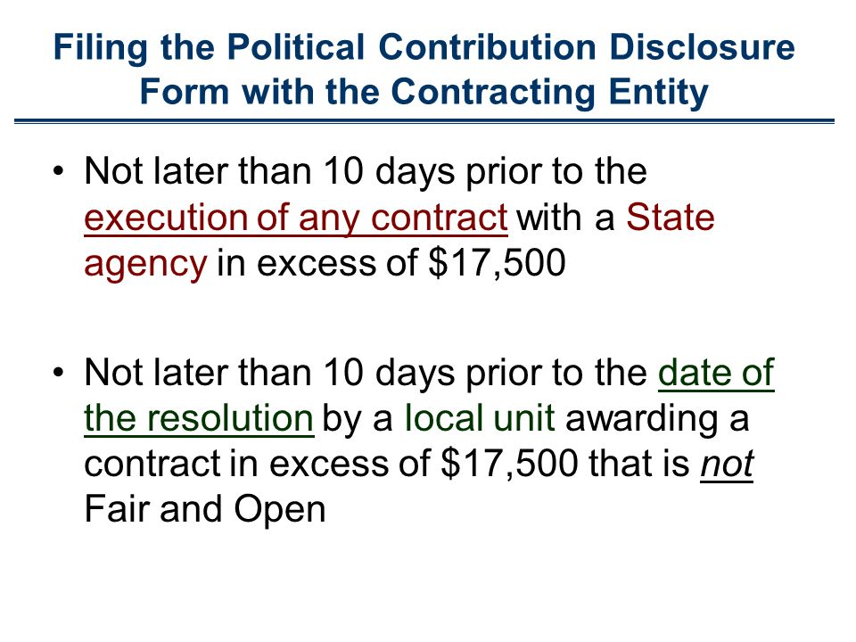 Not later than 10 days prior to the execution of any contract with a State agency in excess of $17,500 Not later than 10 days prior to the date of the resolution by a local unit awarding a contract in excess of $17,500 that is not Fair and Open Filing the Political Contribution Disclosure Form with the Contracting Entity