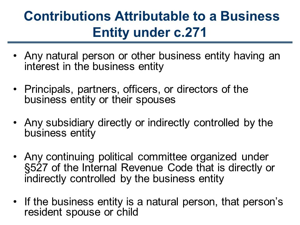 Any natural person or other business entity having an interest in the business entity Principals, partners, officers, or directors of the business entity or their spouses Any subsidiary directly or indirectly controlled by the business entity Any continuing political committee organized under §527 of the Internal Revenue Code that is directly or indirectly controlled by the business entity If the business entity is a natural person, that persons resident spouse or child Contributions Attributable to a Business Entity under c.271