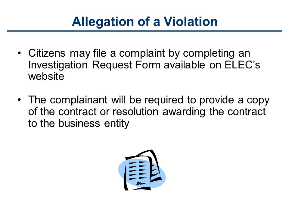 Allegation of a Violation Citizens may file a complaint by completing an Investigation Request Form available on ELECs website The complainant will be required to provide a copy of the contract or resolution awarding the contract to the business entity