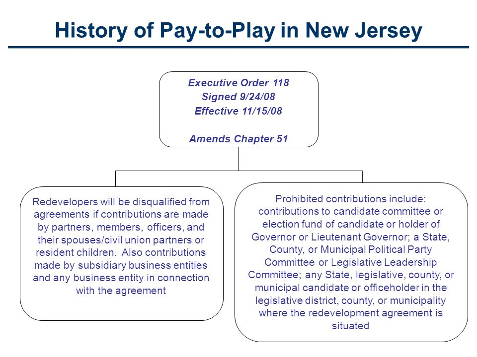 History of Pay-to-Play in New Jersey Executive Order 118 Signed 9/24/08 Effective 11/15/08 Amends Chapter 51 Prohibited contributions include: contributions to candidate committee or election fund of candidate or holder of Governor or Lieutenant Governor; a State, County, or Municipal Political Party Committee or Legislative Leadership Committee; any State, legislative, county, or municipal candidate or officeholder in the legislative district, county, or municipality where the redevelopment agreement is situated Redevelopers will be disqualified from agreements if contributions are made by partners, members, officers, and their spouses/civil union partners or resident children.