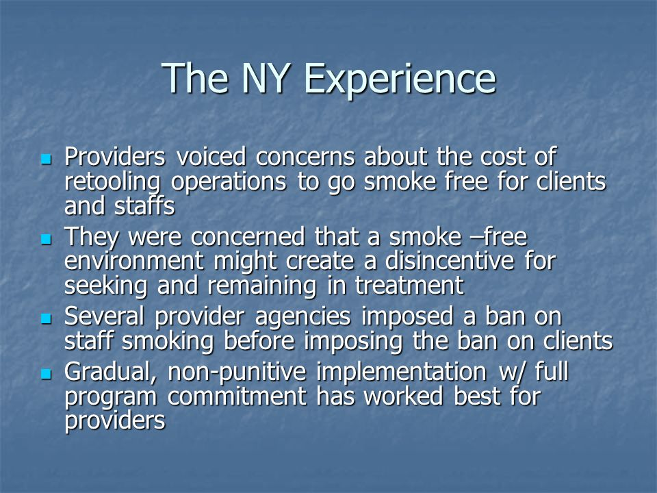 The NY Experience Providers voiced concerns about the cost of retooling operations to go smoke free for clients and staffs Providers voiced concerns about the cost of retooling operations to go smoke free for clients and staffs They were concerned that a smoke –free environment might create a disincentive for seeking and remaining in treatment They were concerned that a smoke –free environment might create a disincentive for seeking and remaining in treatment Several provider agencies imposed a ban on staff smoking before imposing the ban on clients Several provider agencies imposed a ban on staff smoking before imposing the ban on clients Gradual, non-punitive implementation w/ full program commitment has worked best for providers Gradual, non-punitive implementation w/ full program commitment has worked best for providers