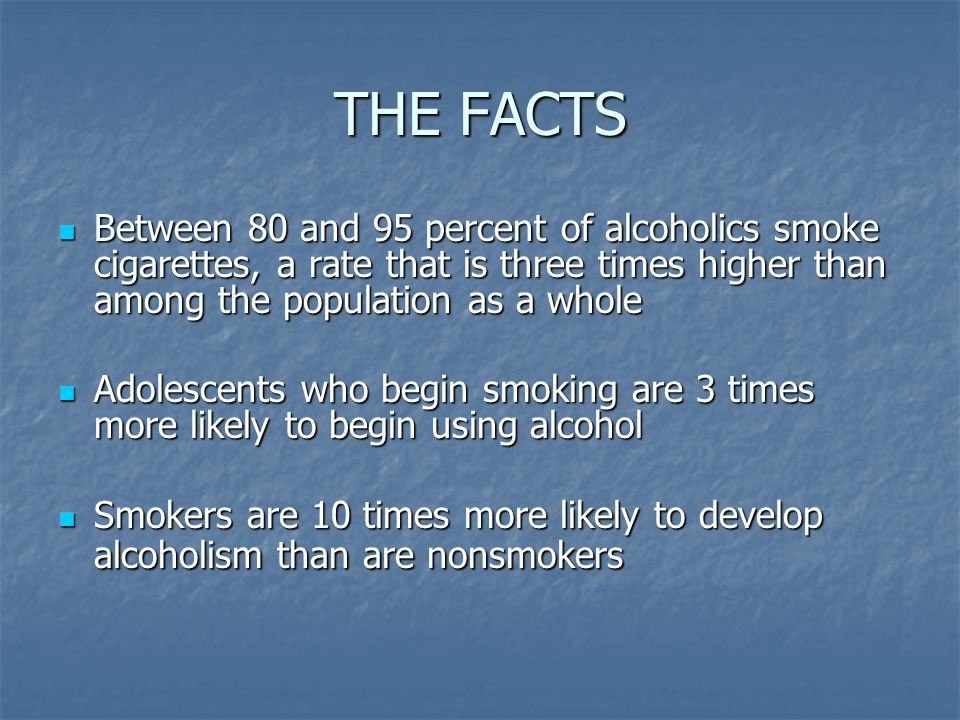 THE FACTS Between 80 and 95 percent of alcoholics smoke cigarettes, a rate that is three times higher than among the population as a whole Between 80 and 95 percent of alcoholics smoke cigarettes, a rate that is three times higher than among the population as a whole Adolescents who begin smoking are 3 times more likely to begin using alcohol Adolescents who begin smoking are 3 times more likely to begin using alcohol Smokers are 10 times more likely to develop alcoholism than are nonsmokers Smokers are 10 times more likely to develop alcoholism than are nonsmokers