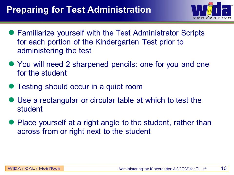 Administering the Kindergarten ACCESS for ELLs ® 10 Preparing for Test Administration Familiarize yourself with the Test Administrator Scripts for eac
