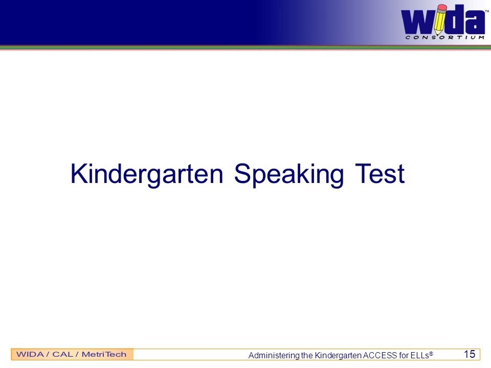 Administering the Kindergarten ACCESS for ELLs ® 15 Kindergarten Speaking Test