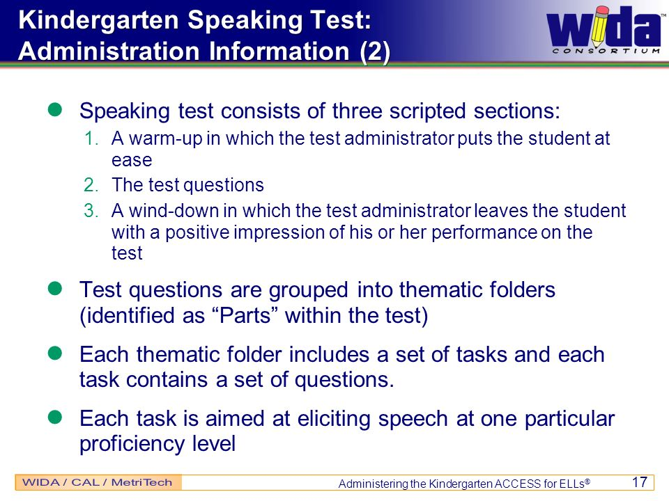Administering the Kindergarten ACCESS for ELLs ® 17 Speaking test consists of three scripted sections: 1.A warm-up in which the test administrator put