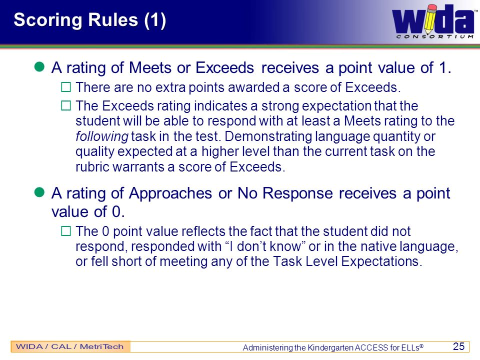 Administering the Kindergarten ACCESS for ELLs ® 25 Scoring Rules (1) A rating of Meets or Exceeds receives a point value of 1. There are no extra poi