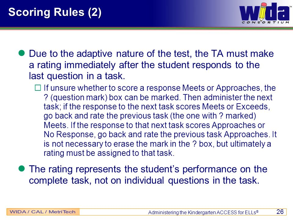 Administering the Kindergarten ACCESS for ELLs ® 26 Due to the adaptive nature of the test, the TA must make a rating immediately after the student re