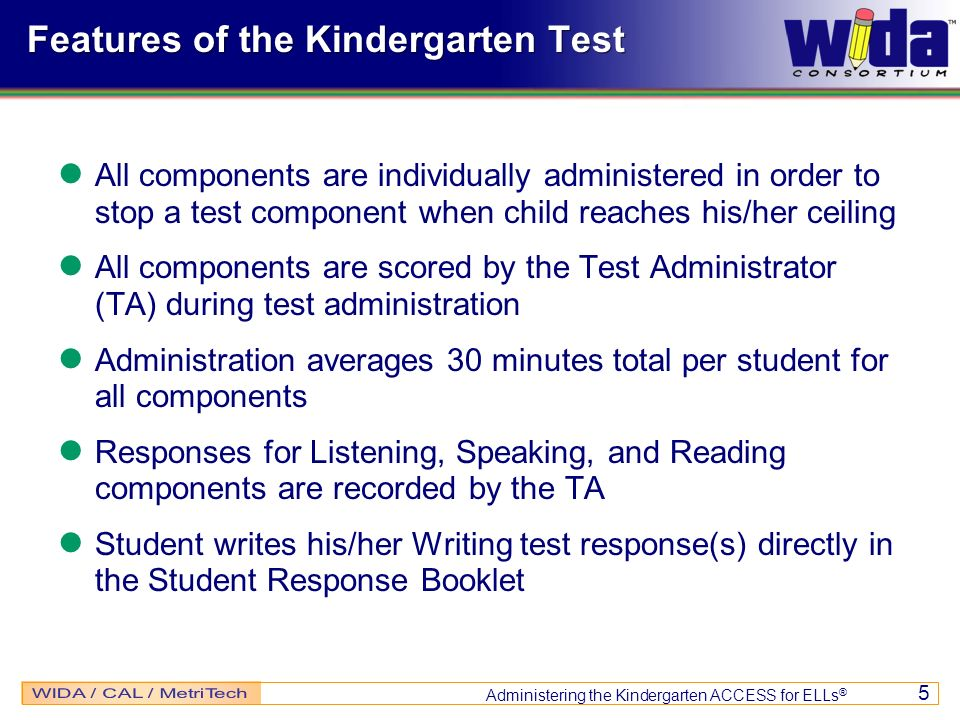Administering the Kindergarten ACCESS for ELLs ® 5 Features of the Kindergarten Test All components are individually administered in order to stop a t
