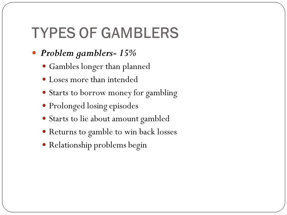 TYPES OF GAMBLERS Problem gamblers- 15% Gambles longer than planned Loses more than intended Starts to borrow money for gambling Prolonged losing episodes Starts to lie about amount gambled Returns to gamble to win back losses Relationship problems begin