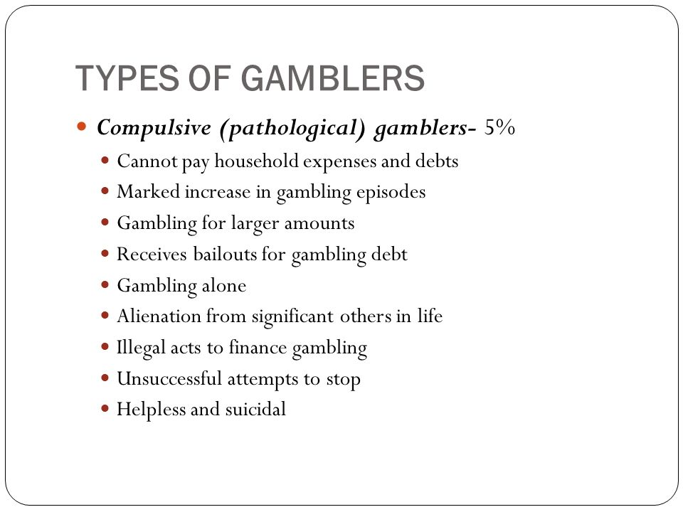 TYPES OF GAMBLERS Compulsive (pathological) gamblers- 5% Cannot pay household expenses and debts Marked increase in gambling episodes Gambling for larger amounts Receives bailouts for gambling debt Gambling alone Alienation from significant others in life Illegal acts to finance gambling Unsuccessful attempts to stop Helpless and suicidal