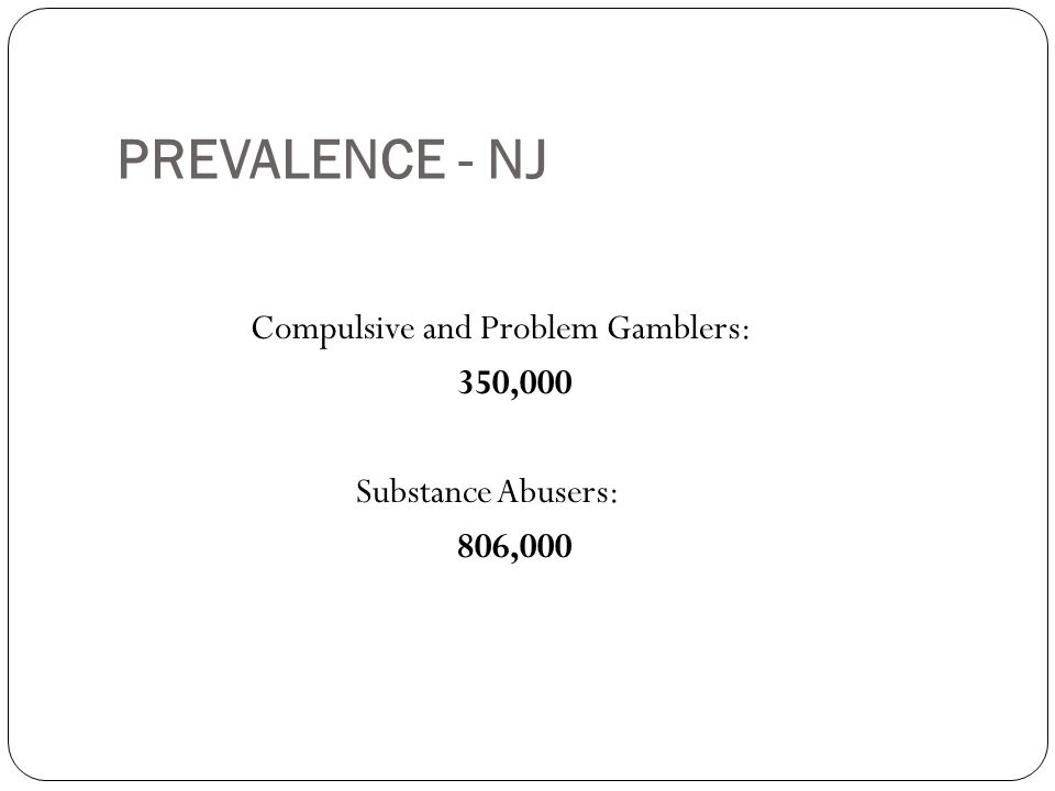 PREVALENCE - NJ Compulsive and Problem Gamblers: 350,000 Substance Abusers: 806,000