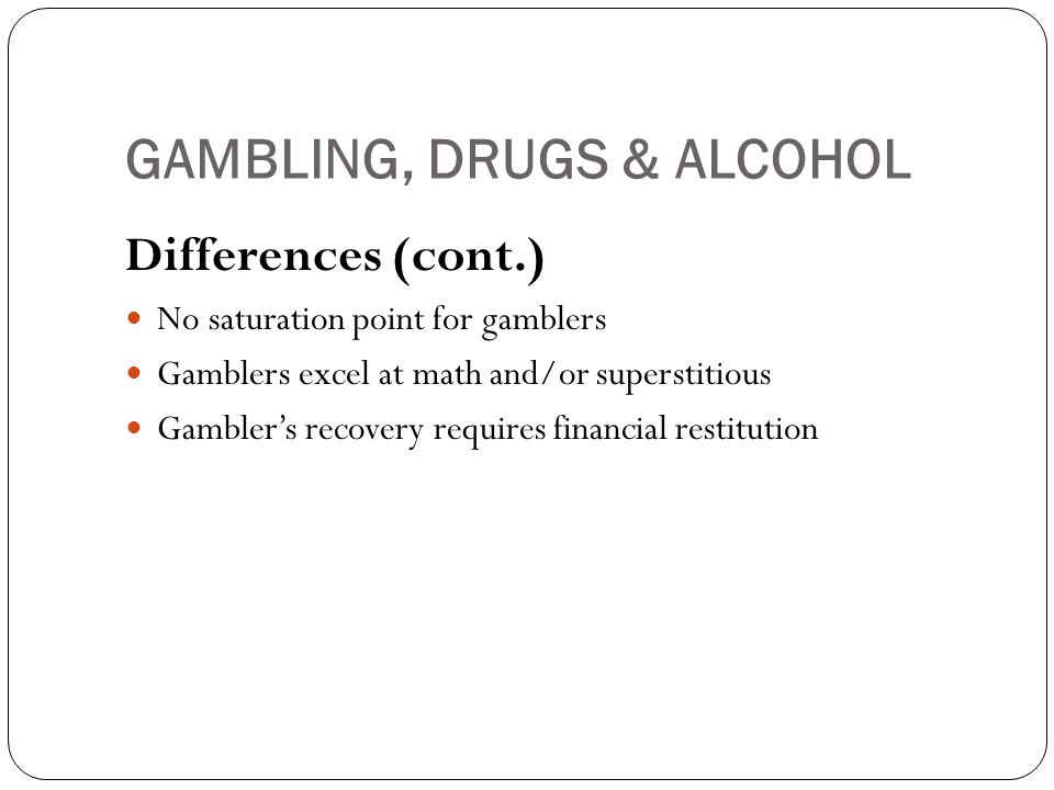 GAMBLING, DRUGS & ALCOHOL Differences (cont.) No saturation point for gamblers Gamblers excel at math and/or superstitious Gamblers recovery requires financial restitution