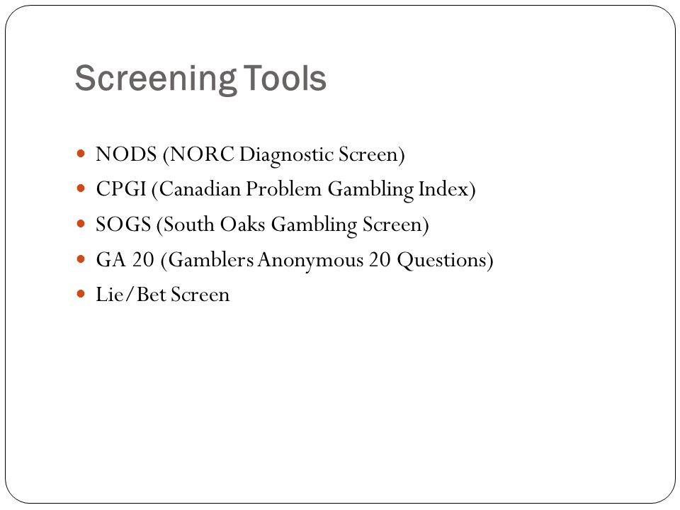 Screening Tools NODS (NORC Diagnostic Screen) CPGI (Canadian Problem Gambling Index) SOGS (South Oaks Gambling Screen) GA 20 (Gamblers Anonymous 20 Questions) Lie/Bet Screen