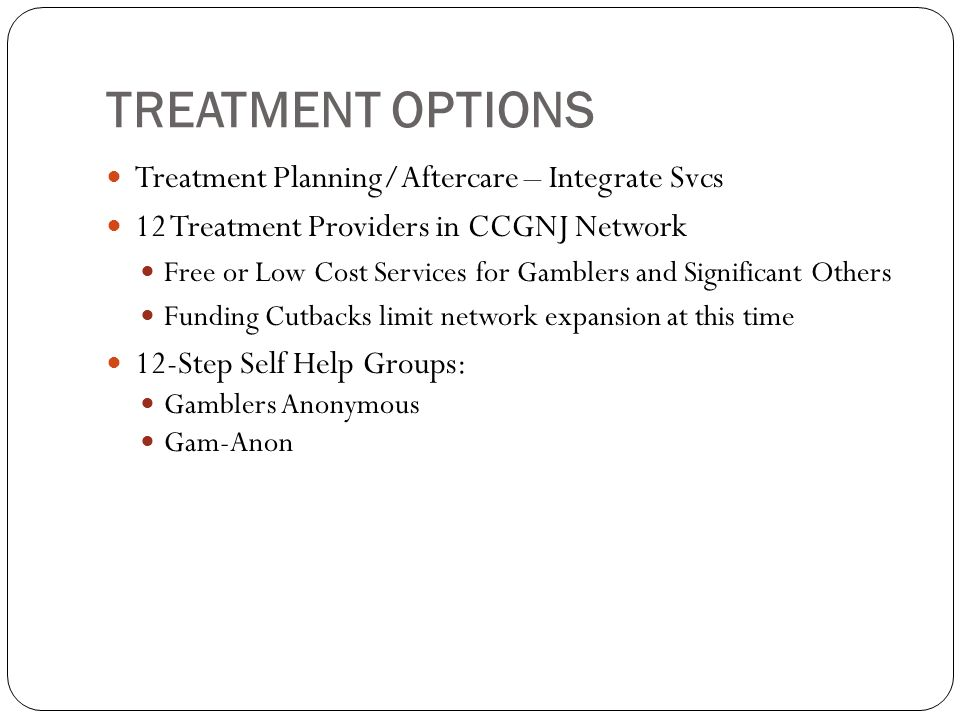 TREATMENT OPTIONS Treatment Planning/Aftercare – Integrate Svcs 12 Treatment Providers in CCGNJ Network Free or Low Cost Services for Gamblers and Significant Others Funding Cutbacks limit network expansion at this time 12-Step Self Help Groups: Gamblers Anonymous Gam-Anon