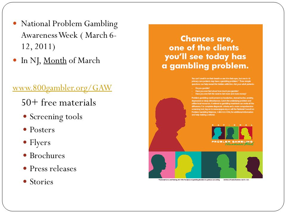 National Problem Gambling Awareness Week ( March 6- 12, 2011) In NJ, Month of March free materials Screening tools Posters Flyers Brochures Press releases Stories