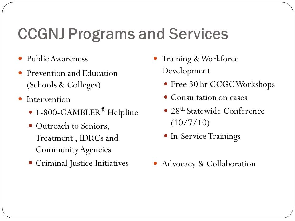 CCGNJ Programs and Services Public Awareness Prevention and Education (Schools & Colleges) Intervention GAMBLER ® Helpline Outreach to Seniors, Treatment, IDRCs and Community Agencies Criminal Justice Initiatives Training & Workforce Development Free 30 hr CCGC Workshops Consultation on cases 28 th Statewide Conference (10/7/10) In-Service Trainings Advocacy & Collaboration
