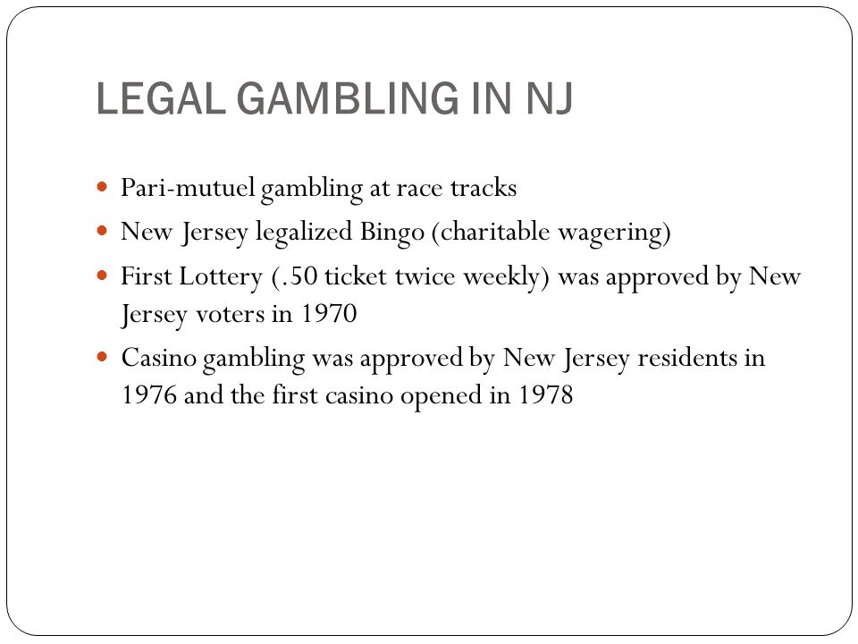 LEGAL GAMBLING IN NJ Pari-mutuel gambling at race tracks New Jersey legalized Bingo (charitable wagering) First Lottery (.50 ticket twice weekly) was