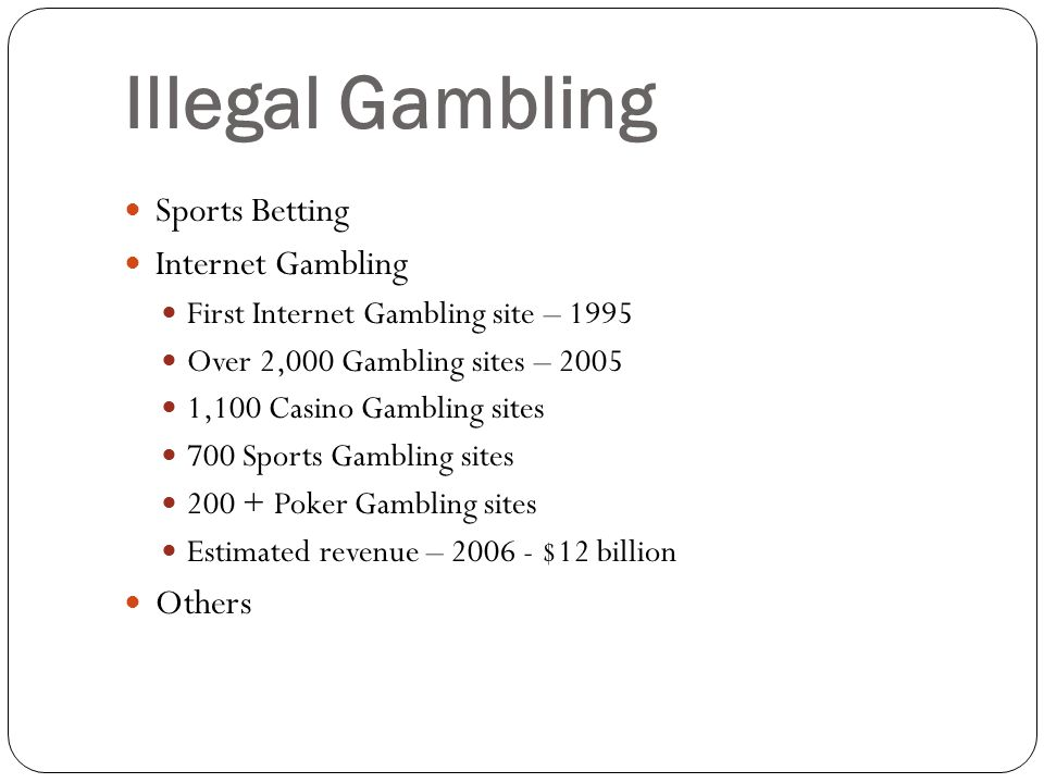 Illegal Gambling Sports Betting Internet Gambling First Internet Gambling site – 1995 Over 2,000 Gambling sites – ,100 Casino Gambling sites 700 Sports Gambling sites Poker Gambling sites Estimated revenue – $12 billion Others