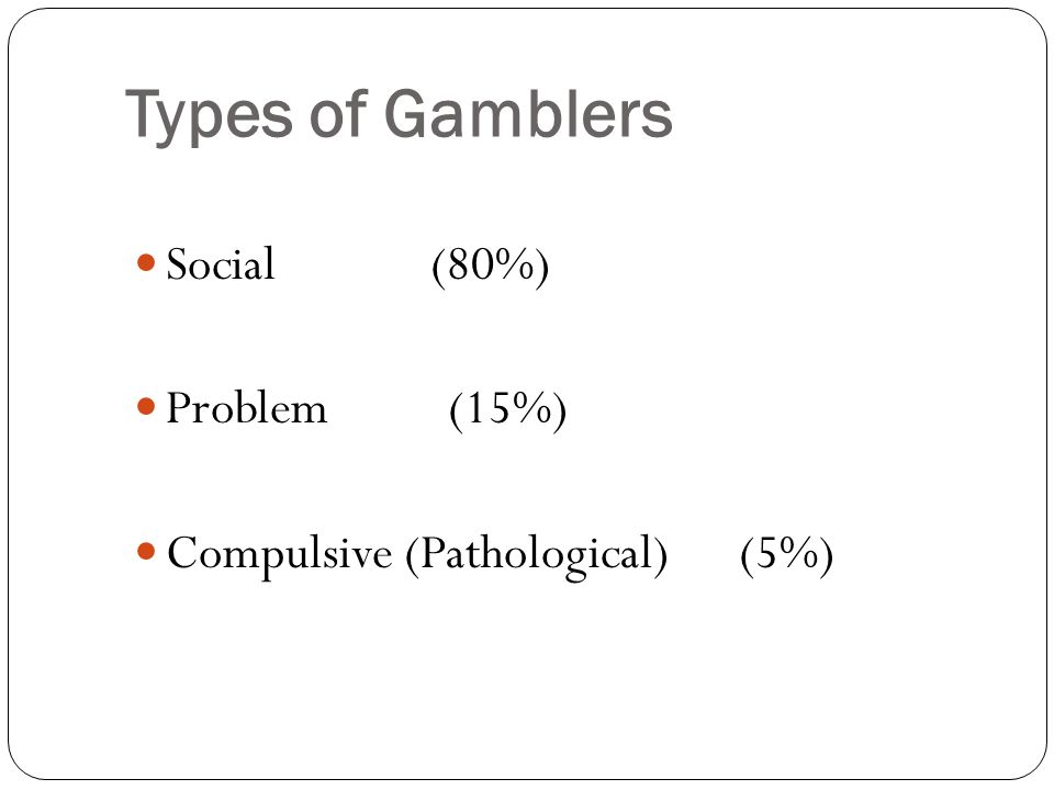 TYPES OF GAMBLERS Social gamblers-80% Enjoyable experience Entertainment Gamble with others Limit amount of money spent Stop after reaching limits Gamble for short periods of time No interference with other parts of life