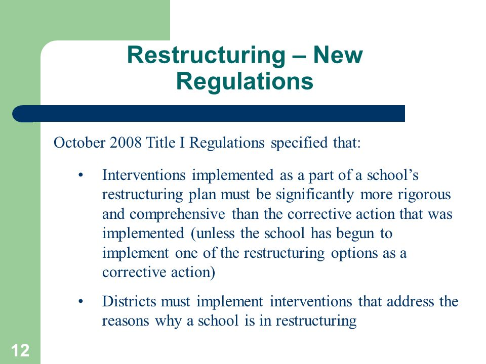 12 Restructuring – New Regulations October 2008 Title I Regulations specified that: Interventions implemented as a part of a schools restructuring pla