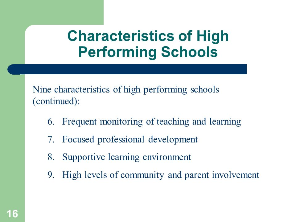 16 Characteristics of High Performing Schools Nine characteristics of high performing schools (continued): 6.Frequent monitoring of teaching and learn