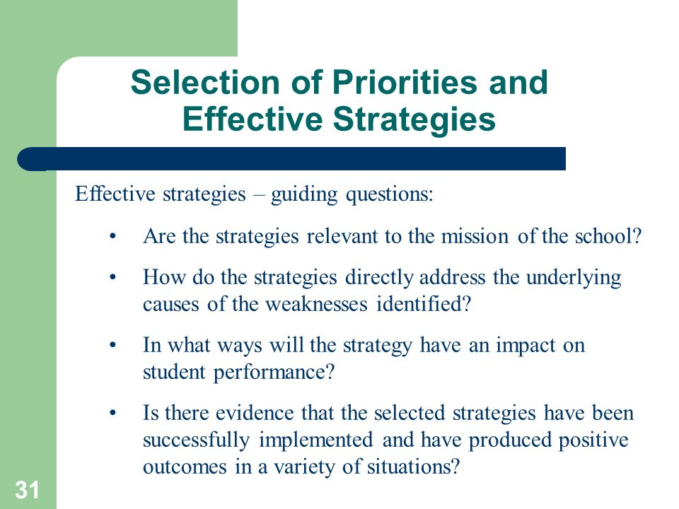 31 Selection of Priorities and Effective Strategies Effective strategies – guiding questions: Are the strategies relevant to the mission of the school