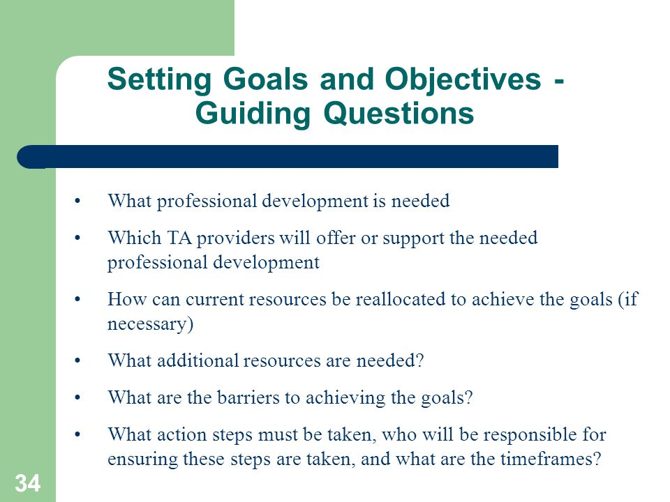 34 Setting Goals and Objectives - Guiding Questions What professional development is needed Which TA providers will offer or support the needed profes