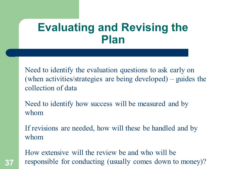 37 Evaluating and Revising the Plan Need to identify the evaluation questions to ask early on (when activities/strategies are being developed) – guide