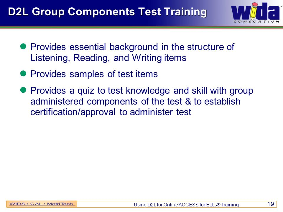 Using D2L for Online ACCESS for ELLs® Training 19 D2L Group Components Test Training Provides essential background in the structure of Listening, Reading, and Writing items Provides samples of test items Provides a quiz to test knowledge and skill with group administered components of the test & to establish certification/approval to administer test