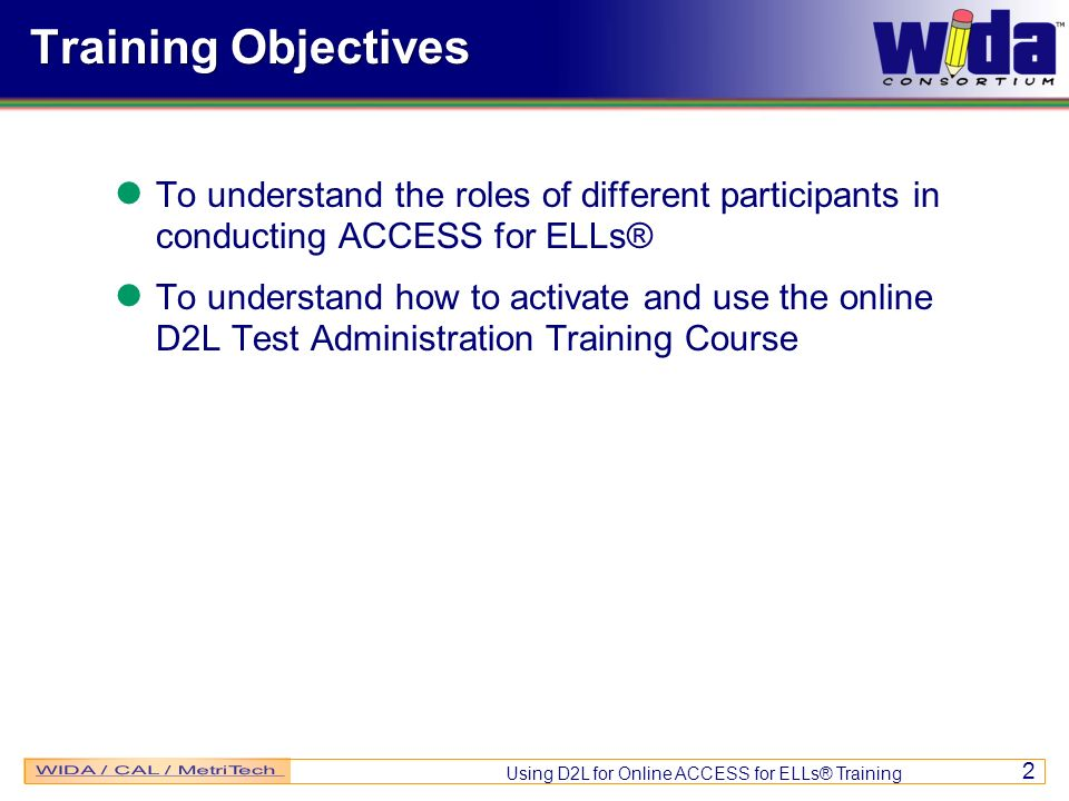 Using D2L for Online ACCESS for ELLs® Training 2 Training Objectives To understand the roles of different participants in conducting ACCESS for ELLs® To understand how to activate and use the online D2L Test Administration Training Course